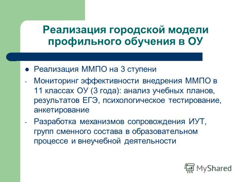 Реализация городской модели профильного обучения в ОУ Реализация ММПО на 3 ступени - Мониторинг эффективности внедрения ММПО в 11 классах ОУ (3 года): анализ учебных планов, результатов ЕГЭ, психологическое тестирование, анкетирование - Разработка ме
