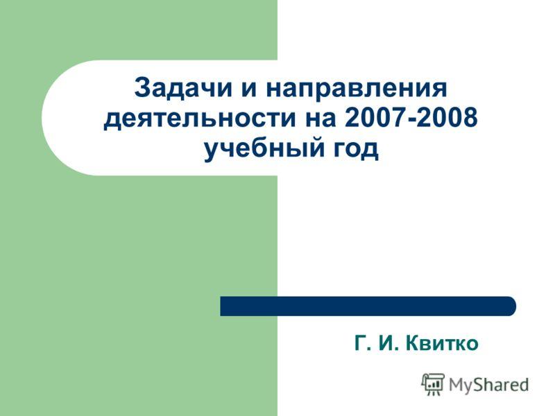 Задачи и направления деятельности на 2007-2008 учебный год Г. И. Квитко