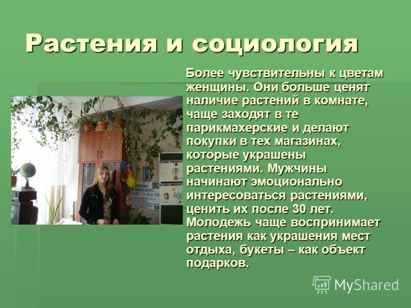 Растения и социология Более чувствительны к цветам женщины. Они больше ценят наличие растений в комнате, чаще заходят в те парикмахерские и делают покупки в тех магазинах, которые украшены растениями. Мужчины начинают эмоционально интересоваться раст