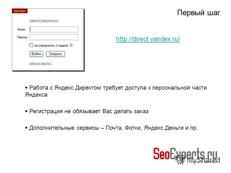 Первый шаг Работа с Яндекс.Директом требует доступа к персональной части Яндекса Регистрация не обязывает Вас делать заказ Дополнительные сервисы – Почта, Фотки, Яндекс.Деньги и пр. http://direct.yandex.ru/
