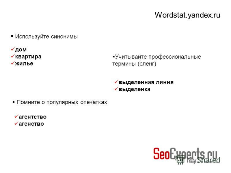 Wordstat.yandex.ru Используйте синонимы дом квартира жилье Учитывайте профессиональные термины (сленг) выделенная линия выделенка Помните о популярных опечатках агентство агенство