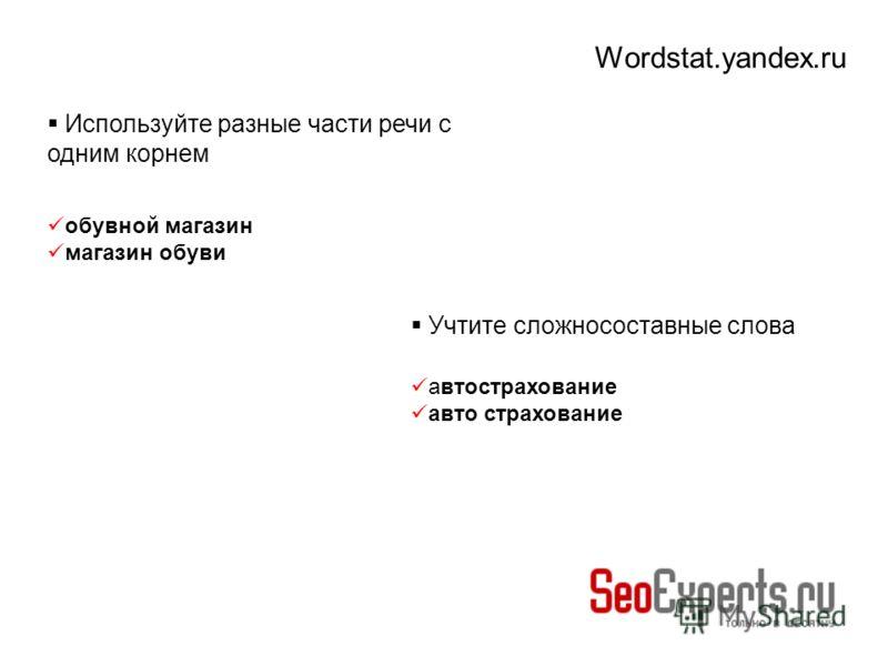 Wordstat.yandex.ru Используйте разные части речи с одним корнем обувной магазин магазин обуви Учтите сложносоставные слова автострахование