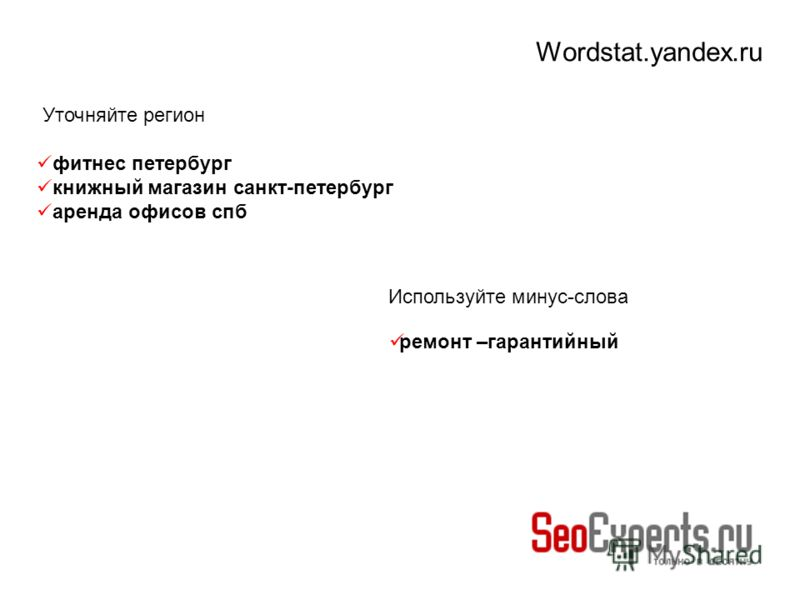Wordstat.yandex.ru Используйте минус-слова ремонт –гарантийный Уточняйте регион фитнес петербург книжный магазин санкт-петербург аренда офисов спб