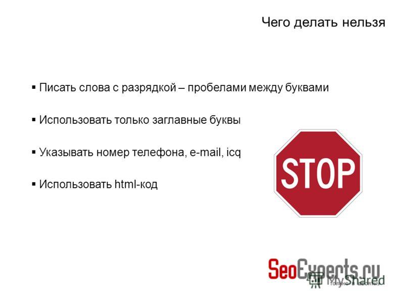 Чего делать нельзя Писать слова с разрядкой – пробелами между буквами Использовать только заглавные буквы Указывать номер телефона, e-mail, icq Использовать html-код