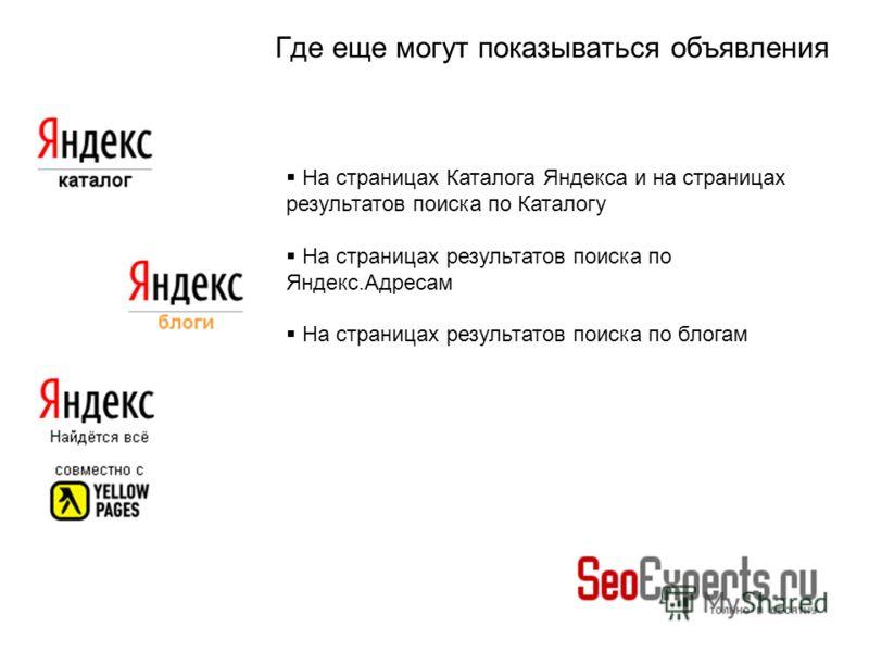 Где еще могут показываться объявления На страницах Каталога Яндекса и на страницах результатов поиска по Каталогу На страницах результатов поиска по Яндекс.Адресам На страницах результатов поиска по блогам