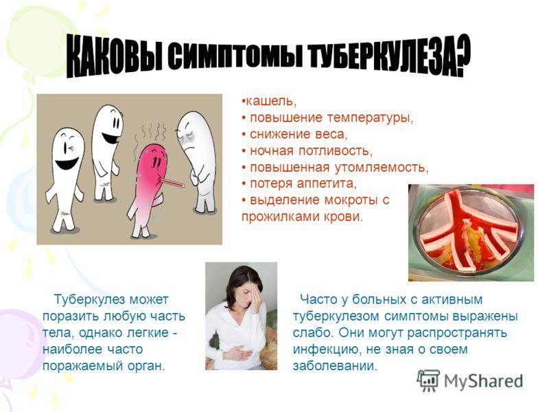 Туберкулез может поразить любую часть тела, однако легкие - наиболее часто поражаемый орган. кашель, повышение температуры, снижение веса, ночная потливость, повышенная утомляемость, потеря аппетита, выделение мокроты с прожилками крови. Часто у боль