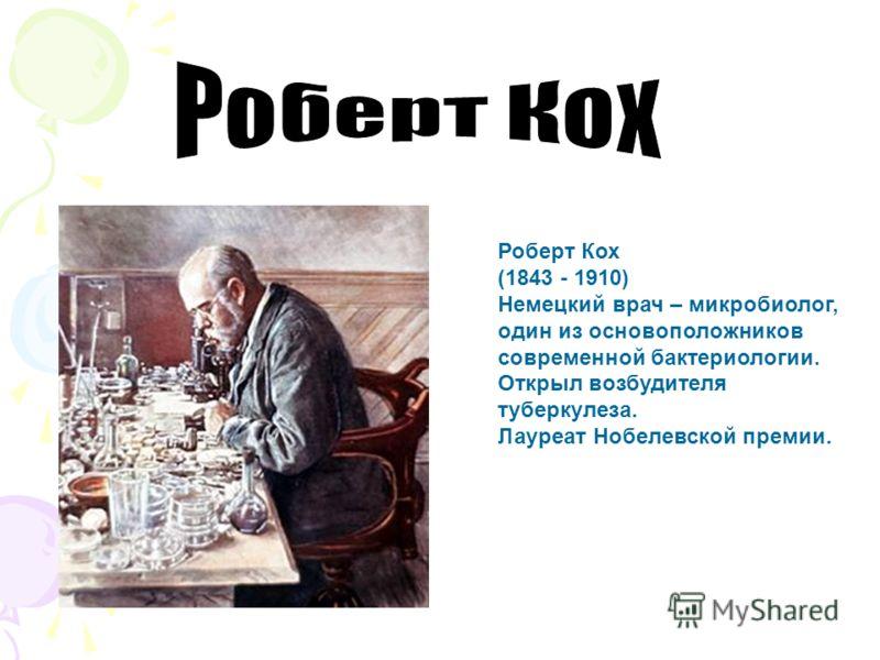 Роберт Кох (1843 - 1910) Немецкий врач – микробиолог, один из основоположников современной бактериологии. Открыл возбудителя туберкулеза. Лауреат Нобелевской премии.