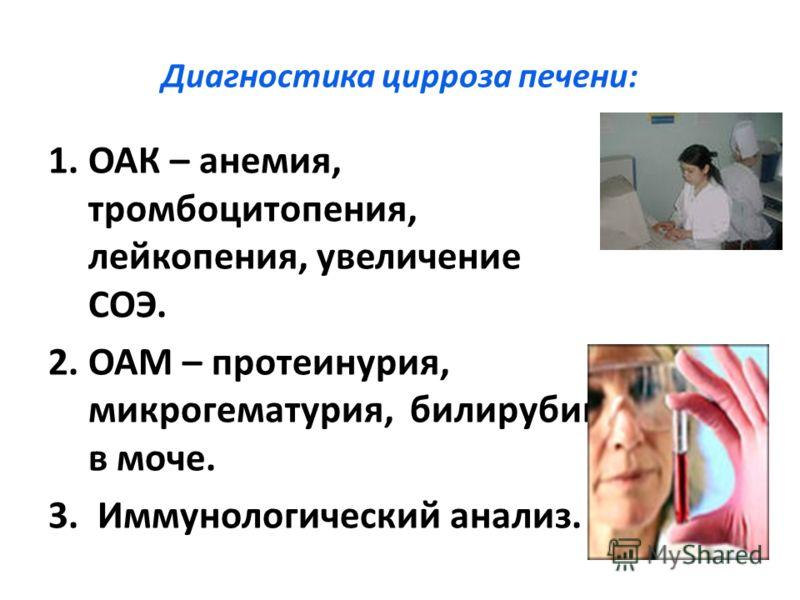 Диагностика цирроза печени: 1.ОАК – анемия, тромбоцитопения, лейкопения, увеличение СОЭ. 2.ОАМ – протеинурия, микрогематурия, билирубин в моче. 3. Иммунологический анализ.