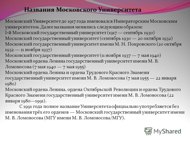 Названия Московского Университета Московский Университет до 1917 года именовался Императорским Московским университетом. Далее названия менялись следующим образом: I-й Московский государственный университет (1917 сентябрь 1930) Московский государстве