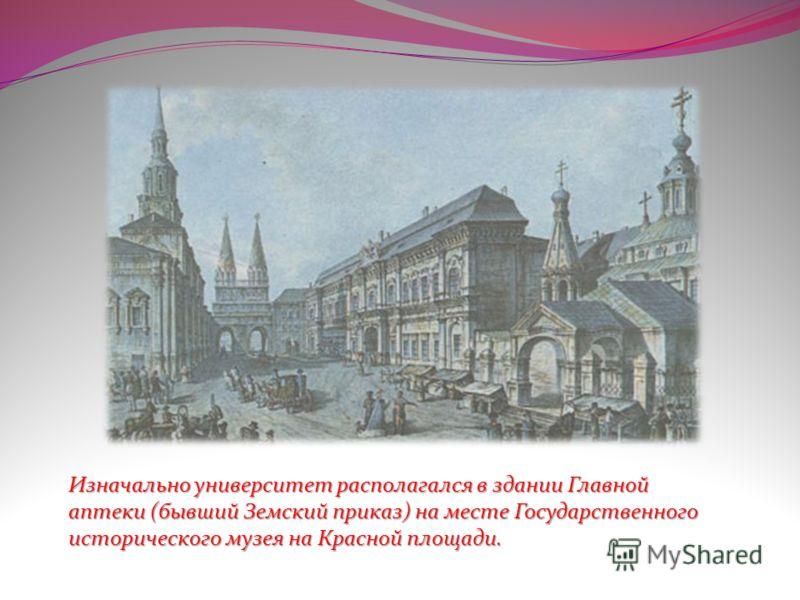Изначально университет располагался в здании Главной аптеки (бывший Земский приказ) на месте Государственного исторического музея на Красной площади.