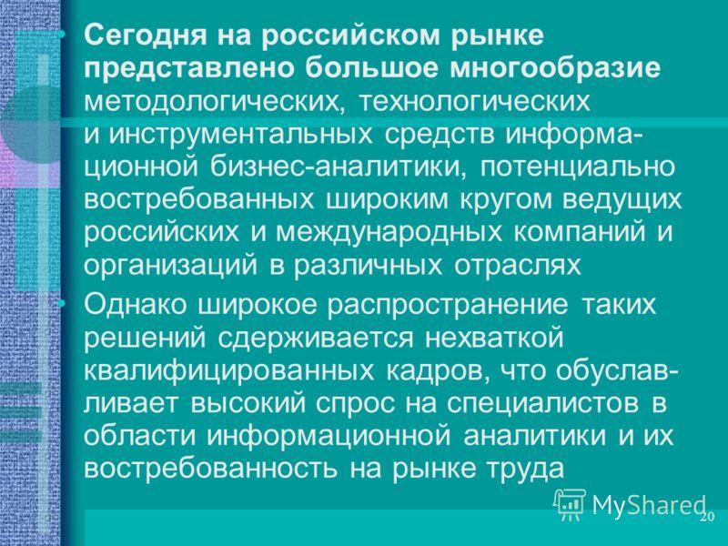 20 Сегодня на российском рынке представлено большое многообразие методологических, технологических и инструментальных средств информа- ционной бизнес-аналитики, потенциально востребованных широким кругом ведущих российских и международных компаний и