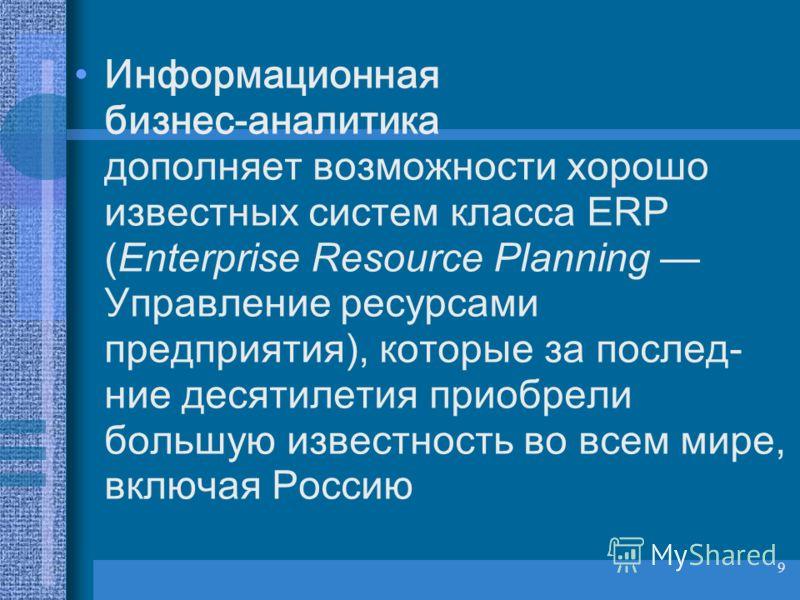 9 Информационная бизнес-аналитика дополняет возможности хорошо известных систем класса ERP (Enterprise Resource Planning Управление ресурсами предприятия), которые за послед- ние десятилетия приобрели большую известность во всем мире, включая Россию
