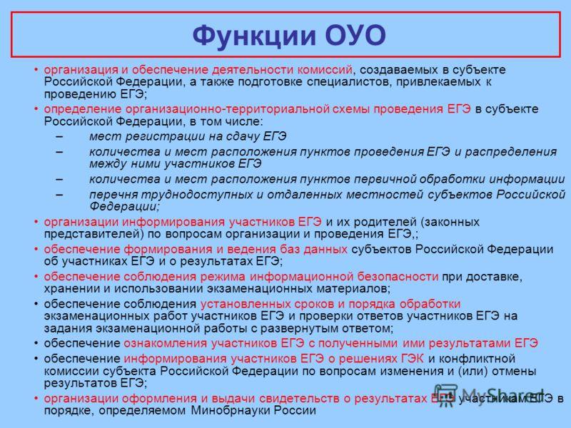 Функции ОУО организация и обеспечение деятельности комиссий, создаваемых в субъекте Российской Федерации, а также подготовке специалистов, привлекаемых к проведению ЕГЭ; определение организационно-территориальной схемы проведения ЕГЭ в субъекте Росси