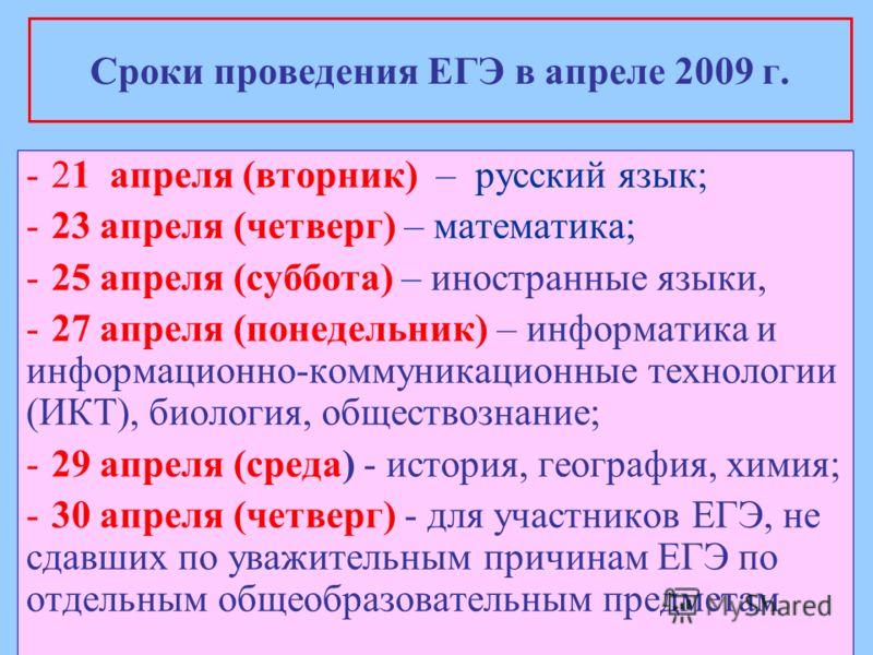 Сроки проведения ЕГЭ в апреле 2009 г. -21 апреля (вторник) – русский язык; -23 апреля (четверг) – математика; -25 апреля (суббота) – иностранные языки, -27 апреля (понедельник) – информатика и информационно-коммуникационные технологии (ИКТ), биология