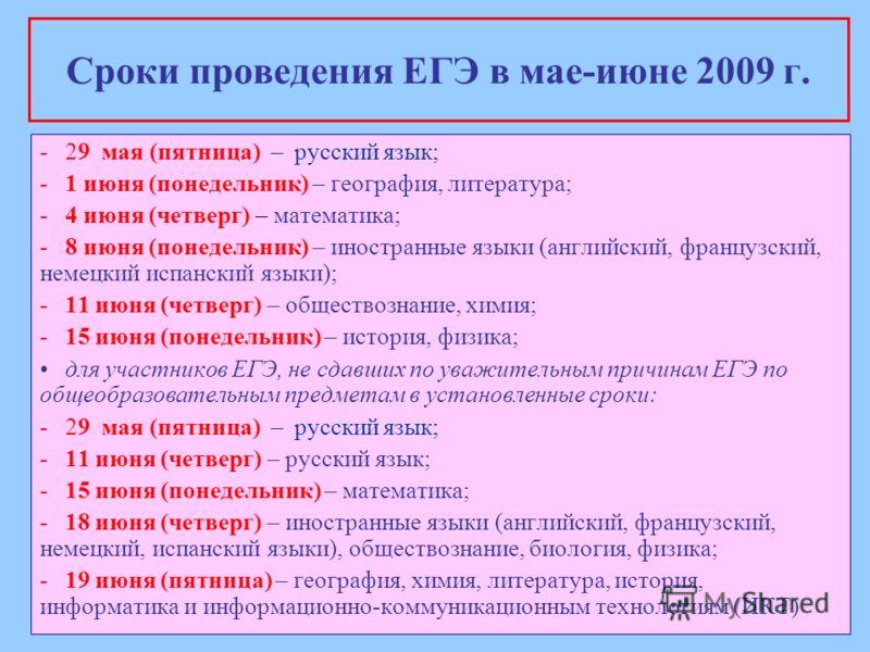 Сроки проведения ЕГЭ в мае-июне 2009 г. -29 мая (пятница) – русский язык; -1 июня (понедельник) – география, литература; -4 июня (четверг) – математика; -8 июня (понедельник) – иностранные языки (английский, французский, немецкий испанский языки); -1