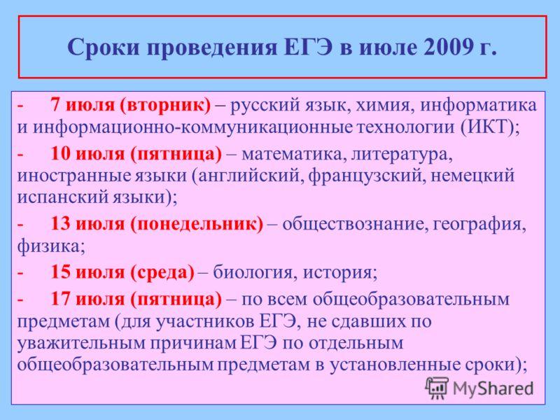 Сроки проведения ЕГЭ в июле 2009 г. -7 июля (вторник) – русский язык, химия, информатика и информационно-коммуникационные технологии (ИКТ); -10 июля (пятница) – математика, литература, иностранные языки (английский, французский, немецкий испанский яз