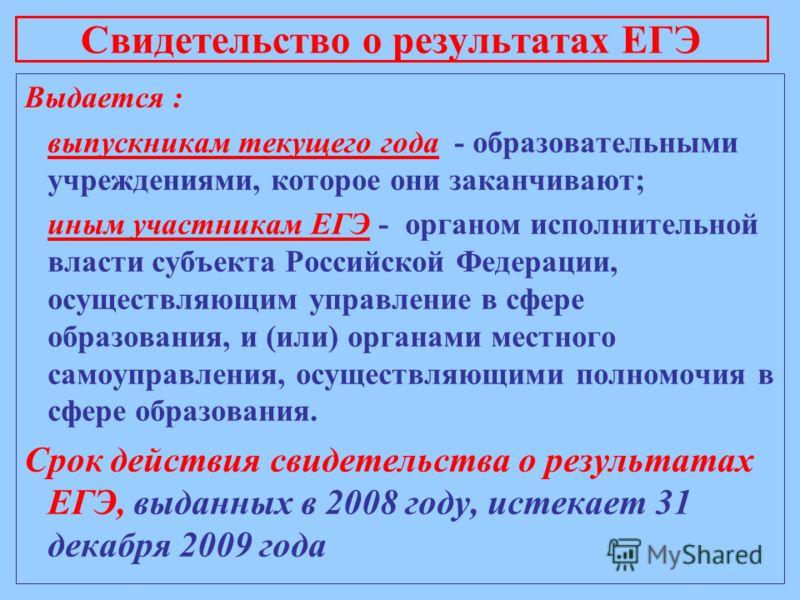 Выдается : выпускникам текущего года - образовательными учреждениями, которое они заканчивают; иным участникам ЕГЭ - органом исполнительной власти субъекта Российской Федерации, осуществляющим управление в сфере образования, и (или) органами местного
