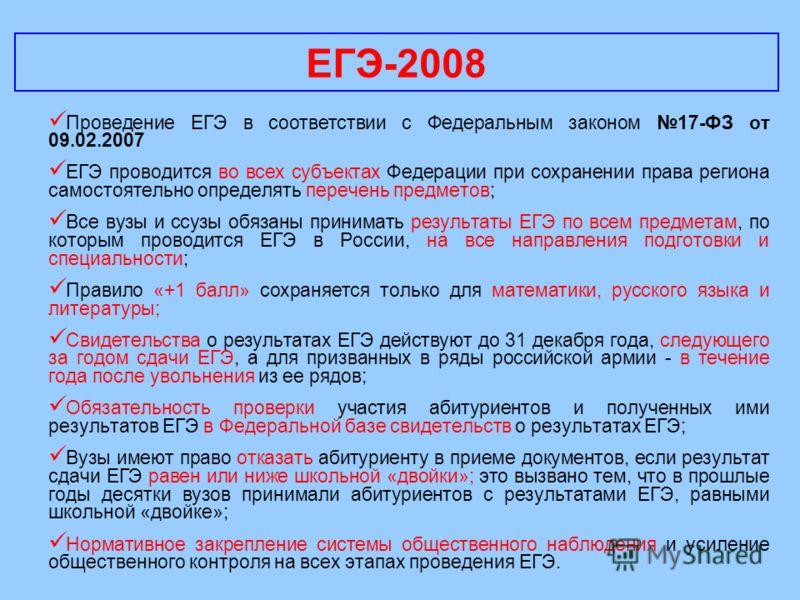 ЕГЭ-2008 Проведение ЕГЭ в соответствии с Федеральным законом 17-ФЗ от 09.02.2007 ЕГЭ проводится во всех субъектах Федерации при сохранении права региона самостоятельно определять перечень предметов; Все вузы и ссузы обязаны принимать результаты ЕГЭ п