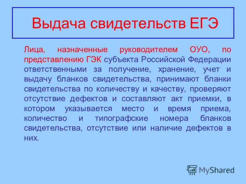 Выдача свидетельств ЕГЭ Лица, назначенные руководителем ОУО, по представлению ГЭК субъекта Российской Федерации ответственными за получение, хранение, учет и выдачу бланков свидетельства, принимают бланки свидетельства по количеству и качеству, прове