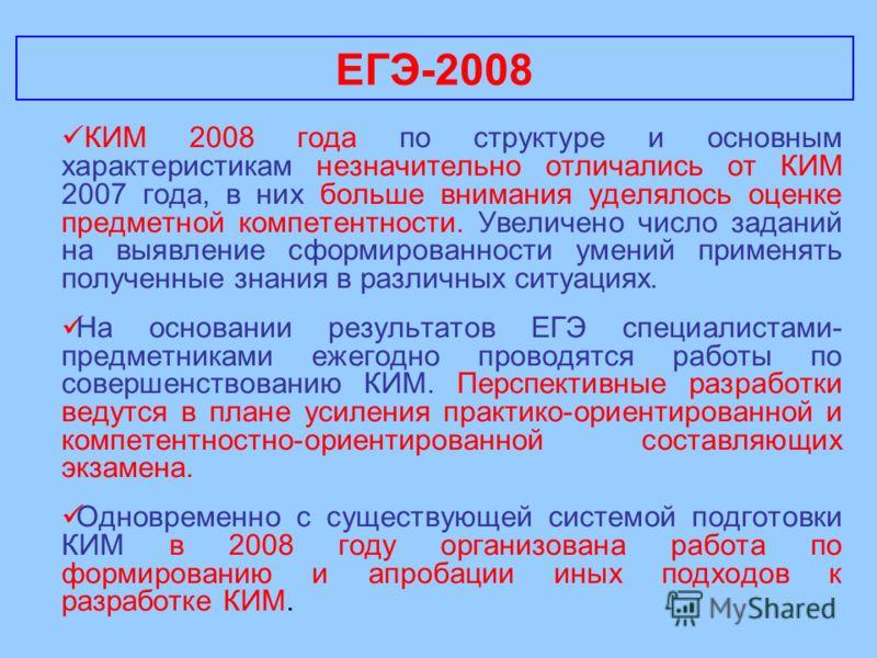 ЕГЭ-2008 КИМ 2008 года по структуре и основным характеристикам незначительно отличались от КИМ 2007 года, в них больше внимания уделялось оценке предметной компетентности. Увеличено число заданий на выявление сформированности умений применять получен
