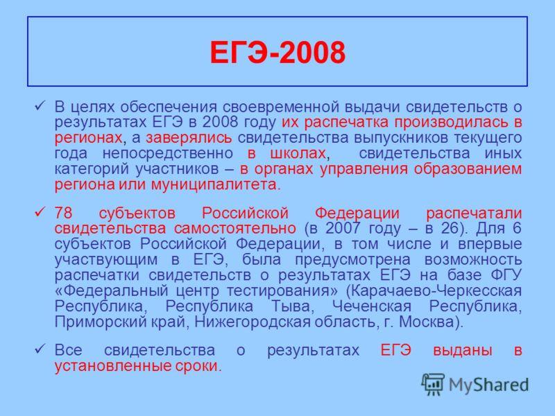 В целях обеспечения своевременной выдачи свидетельств о результатах ЕГЭ в 2008 году их распечатка производилась в регионах, а заверялись свидетельства выпускников текущего года непосредственно в школах, свидетельства иных категорий участников – в орг