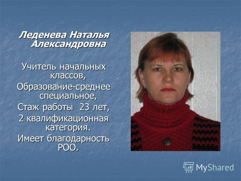 Леденева Наталья Александровна Учитель начальных классов, Образование-среднее специальное, Стаж работы 23 лет, 2 квалификационная категория. Имеет благодарность РОО.