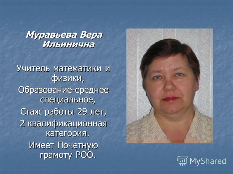 Муравьева Вера Ильинична Учитель математики и физики, Образование-среднее специальное, Стаж работы 29 лет, 2 квалификационная категория. Имеет Почетную грамоту РОО.