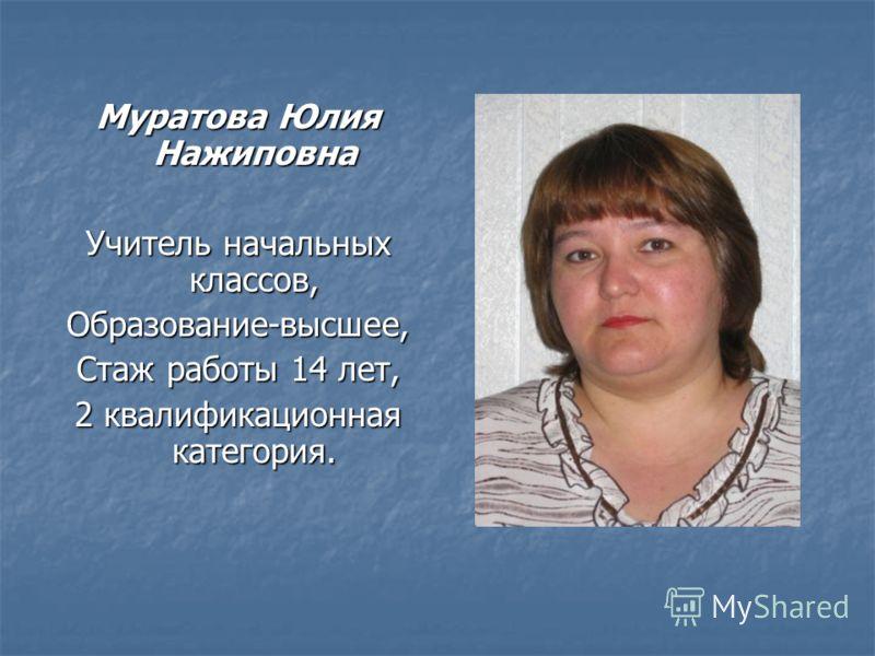 Муратова Юлия Нажиповна Учитель начальных классов, Образование-высшее, Стаж работы 14 лет, 2 квалификационная категория.