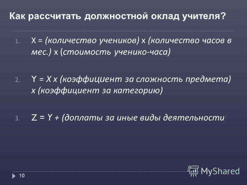 Как рассчитать должностной оклад учителя? 10 1. Х = (количество учеников) х (количество часов в мес.) х (стоимость ученико-часа) 2. Y = Х х (коэффи ци ент за сложность предмета) х (коэффициент за категорию) 3. Z = Y + (доплаты за иные виды деятельнос