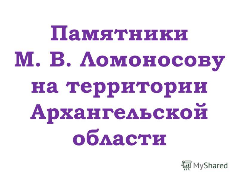 Памятники М. В. Ломоносову на территории Архангельской области