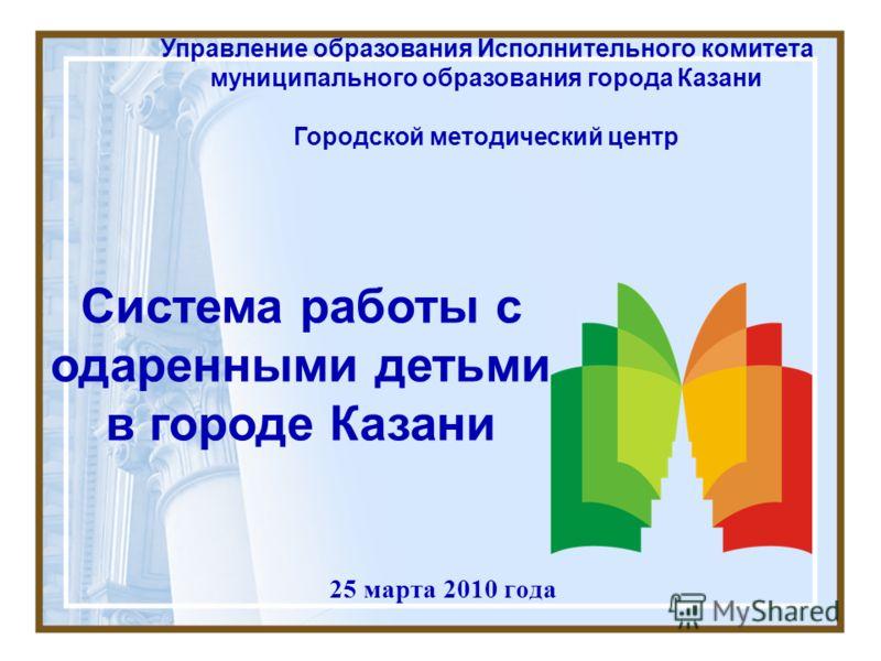 25 марта 2010 года Управление образования Исполнительного комитета муниципального образования города Казани Городской методический центр Система работы с одаренными детьми в городе Казани