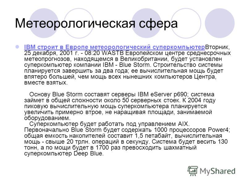 Метеорологическая сфера IBM строит в Европе метеорологический суперкомпьютерВторник, 25 декабря, 2001 г. - 08:20 WASTВ Европейском центре среднесрочных метеопрогнозов, находящемся в Великобритании, будет установлен суперкомпьютер компании IBM - Blue