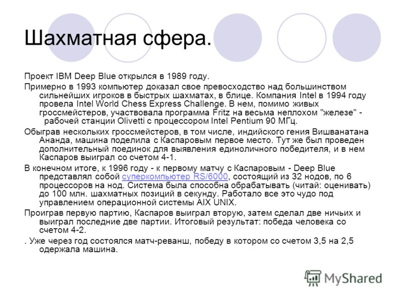 Шахматная сфера. Проект IBM Deep Blue открылся в 1989 году. Примерно в 1993 компьютер доказал свое превосходство над большинством сильнейших игроков в быстрых шахматах, в блице. Компания Intel в 1994 году провела Intel World Chess Express Challenge.
