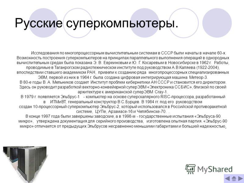 Русские суперкомпьютеры. Исследования по многопроцессорным вычислительным системам в СССР были начаты в начале 60-х. Возможность построения суперкомпьютеров на принципах параллельного выполнения операций в однородных вычислительных средах была показа