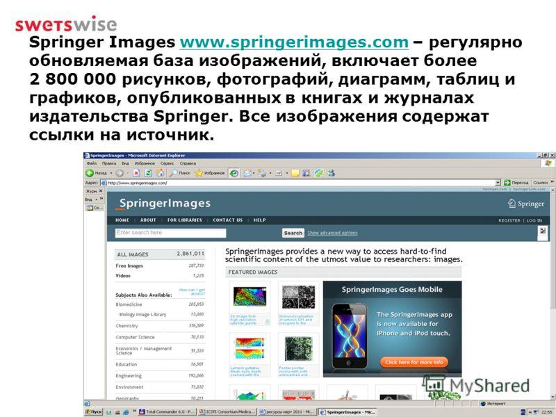 Springer Images www.springerimages.com – регулярно обновляемая база изображений, включает более 2 800 000 рисунков, фотографий, диаграмм, таблиц и графиков, опубликованных в книгах и журналах издательства Springer. Все изображения содержат ссылки на
