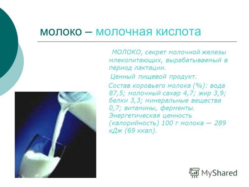 молоко – молочная кислота МОЛОКО, секрет молочной железы млекопитающих, вырабатываемый в период лактации. Ценный пищевой продукт. Состав коровьего молока (%): вода 87,5; молочный сахар 4,7; жир 3,9; белки 3,3; минеральные вещества 0,7; витамины, ферм