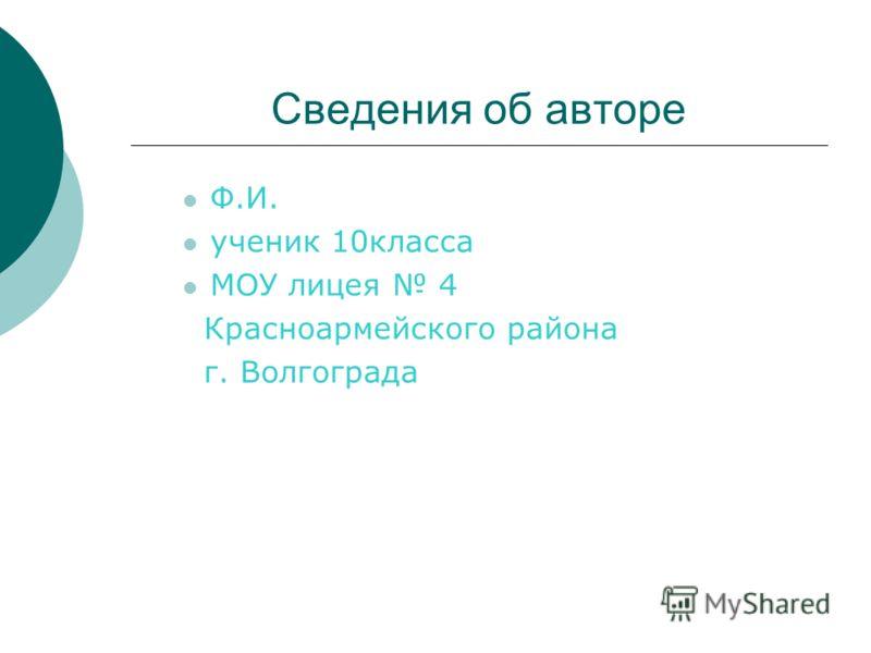 Сведения об авторе Ф.И. ученик 10класса МОУ лицея 4 Красноармейского района г. Волгограда