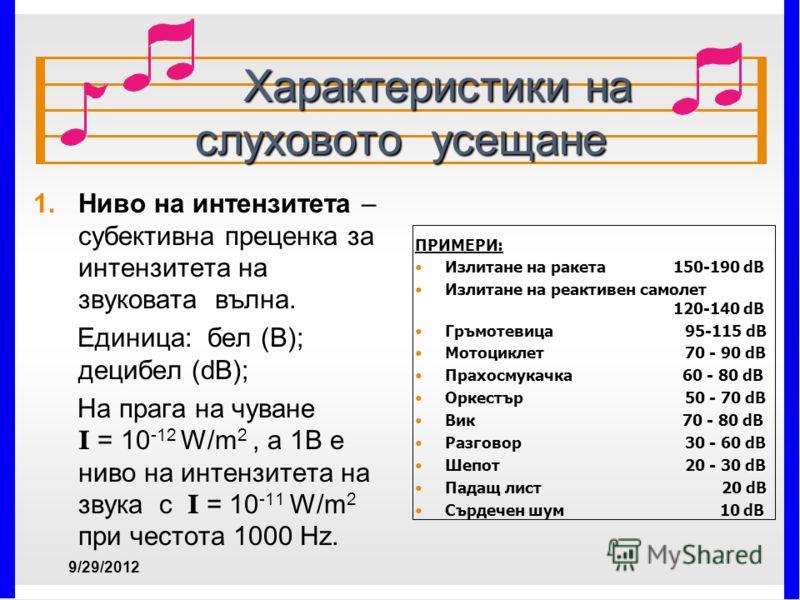 Характеристики на слуховото усещане Характеристики на слуховото усещане 1. 1.Ниво на интензитета – субективна преценка за интензитета на звуковата вълна. Единица: бел (В); децибел (dB); На прага на чуване І = 10 -12 W/m 2, а 1В е ниво на интензитета