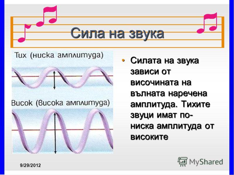 Сила на звука Силата на звука зависи от височината на вълната наречена амплитуда. Тихите звуци имат по- ниска амплитуда от високитеСилата на звука зависи от височината на вълната наречена амплитуда. Тихите звуци имат по- ниска амплитуда от високите 7