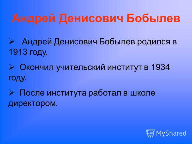 Андрей Денисович Бобылев Андрей Денисович Бобылев родился в 1913 году. Окончил учительский институт в 1934 году. После института работал в школе директором.