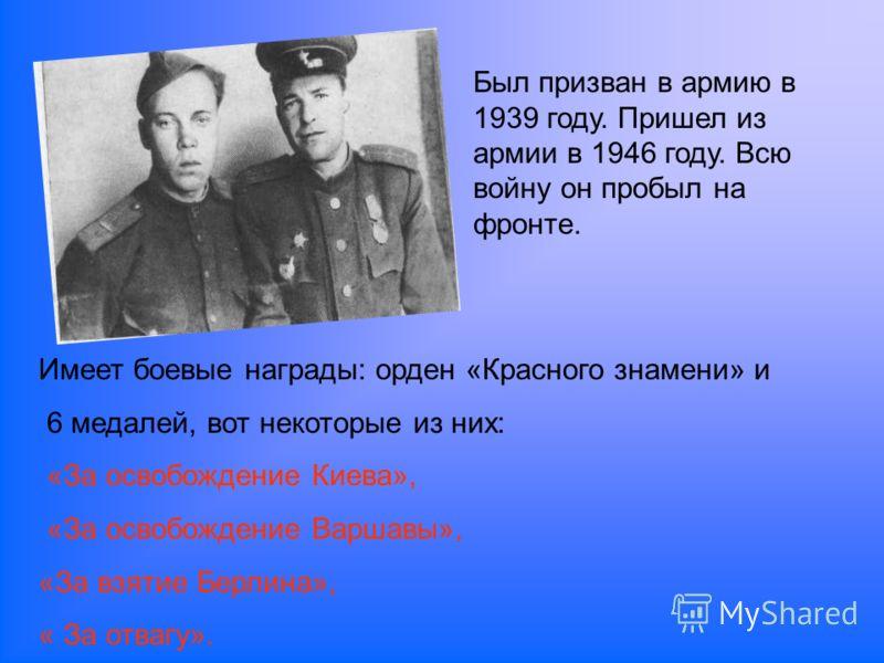 Был призван в армию в 1939 году. Пришел из армии в 1946 году. Всю войну он пробыл на фронте. Имеет боевые награды: орден «Красного знамени» и 6 медалей, вот некоторые из них: «За освобождение Киева», «За освобождение Варшавы», «За взятие Берлина», «