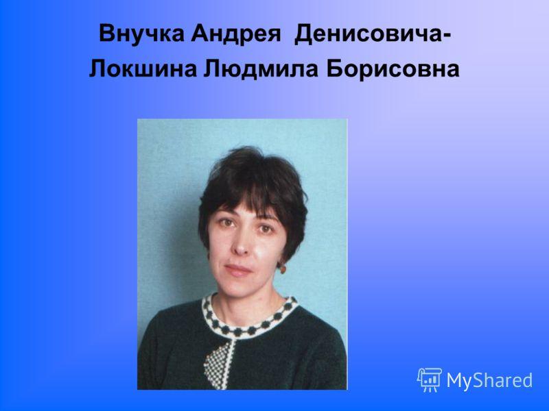 Внучка Андрея Денисовича- Локшина Людмила Борисовна