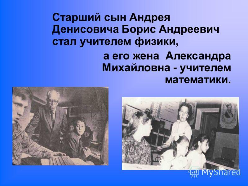 Старший сын Андрея Денисовича Борис Андреевич стал учителем физики, а его жена Александра Михайловна - учителем математики.