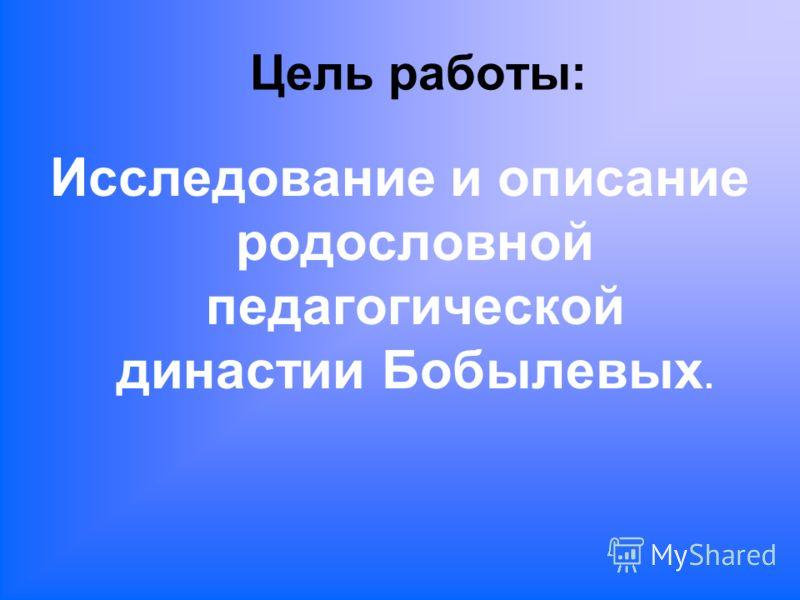Цель работы: Исследование и описание родословной педагогической династии Бобылевых.