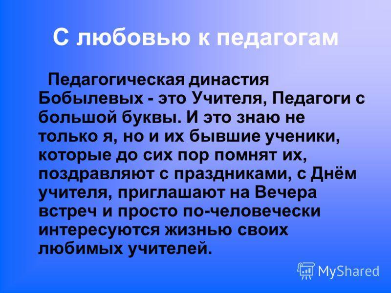 С любовью к педагогам Педагогическая династия Бобылевых - это Учителя, Педагоги с большой буквы. И это знаю не только я, но и их бывшие ученики, которые до сих пор помнят их, поздравляют с праздниками, с Днём учителя, приглашают на Вечера встреч и пр