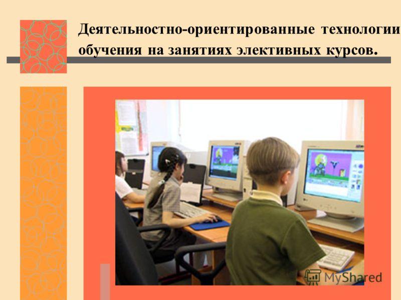 Деятельностно-ориентированные технологии обучения на занятиях элективных курсов.