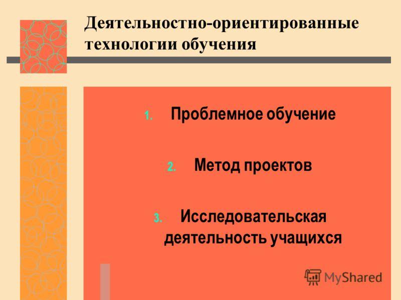 Деятельностно-ориентированные технологии обучения 1. Проблемное обучение 2. Метод проектов 3. Исследовательская деятельность учащихся
