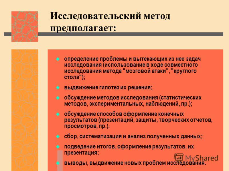 Исследовательский метод предполагает: определение проблемы и вытекающих из нее задач исследования (использование в ходе совместного исследования метода
