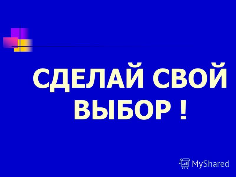 СДЕЛАЙ СВОЙ ВЫБОР !