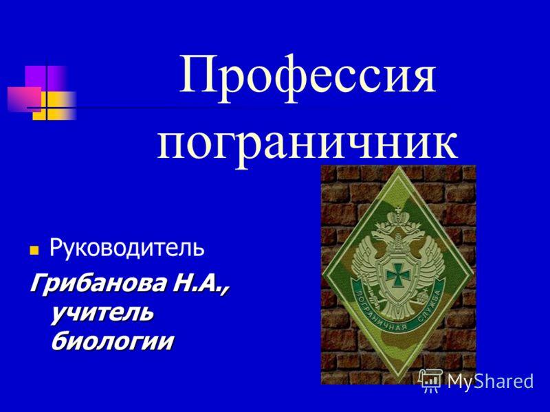 Профессия пограничник Руководитель Грибанова Н.А., учитель биологии
